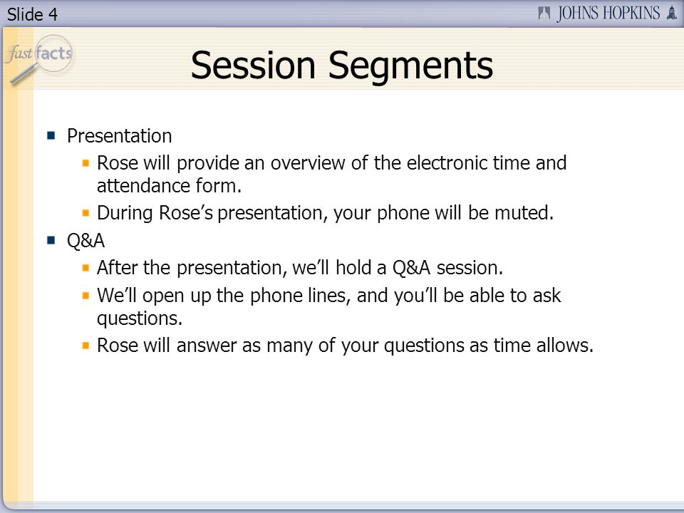Slide 4 Session Segments Presentation Rose will provide an overview of the electronic time and attendance form. During Roses presentation, your phone