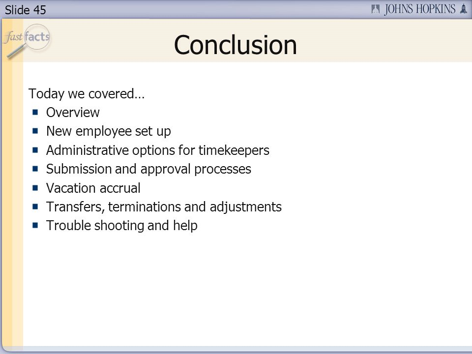 Slide 45 Conclusion Today we covered… Overview New employee set up Administrative options for timekeepers Submission and approval processes Vacation a