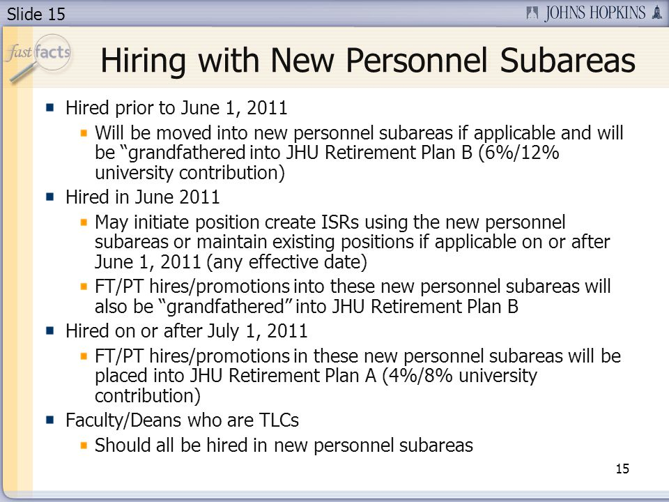 Slide 15 Hiring with New Personnel Subareas Hired prior to June 1, 2011 Will be moved into new personnel subareas if applicable and will be grandfathe