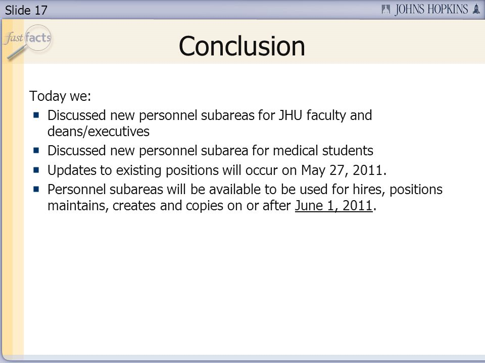 Slide 17 Conclusion Today we: Discussed new personnel subareas for JHU faculty and deans/executives Discussed new personnel subarea for medical studen