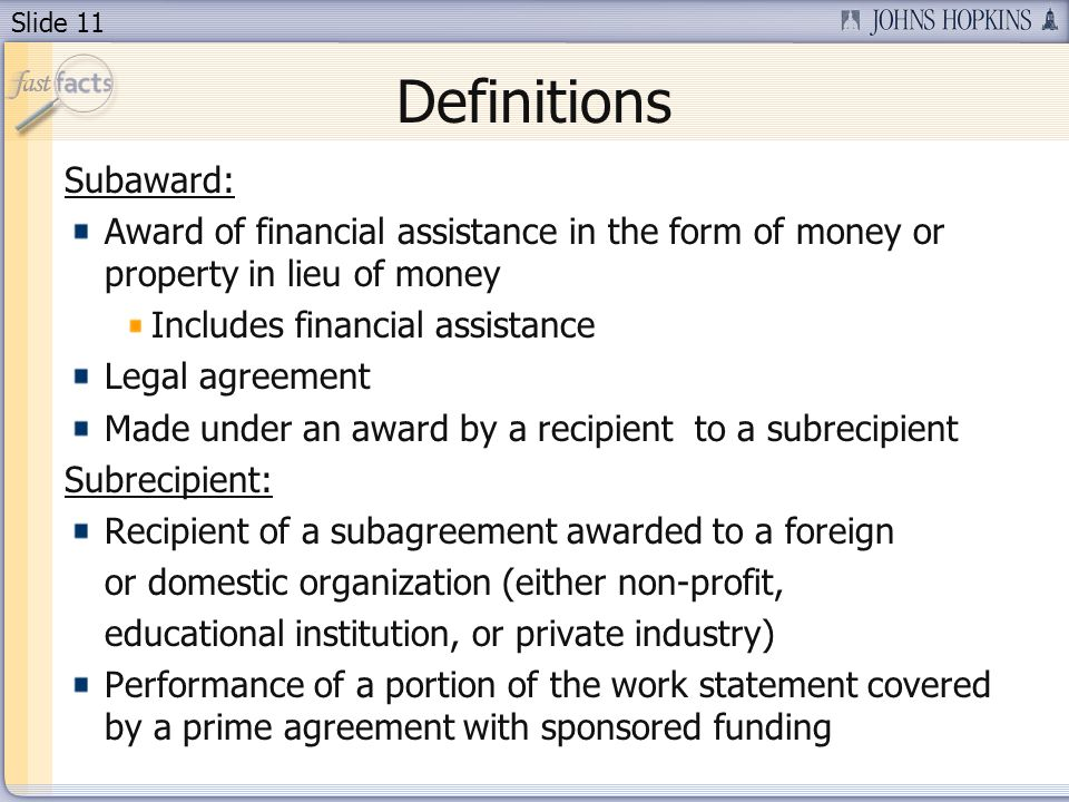 Slide 11 Definitions Subaward: Award of financial assistance in the form of money or property in lieu of money Includes financial assistance Legal agreement Made under an award by a recipient to a subrecipient Subrecipient: Recipient of a subagreement awarded to a foreign or domestic organization (either non-profit, educational institution, or private industry) Performance of a portion of the work statement covered by a prime agreement with sponsored funding