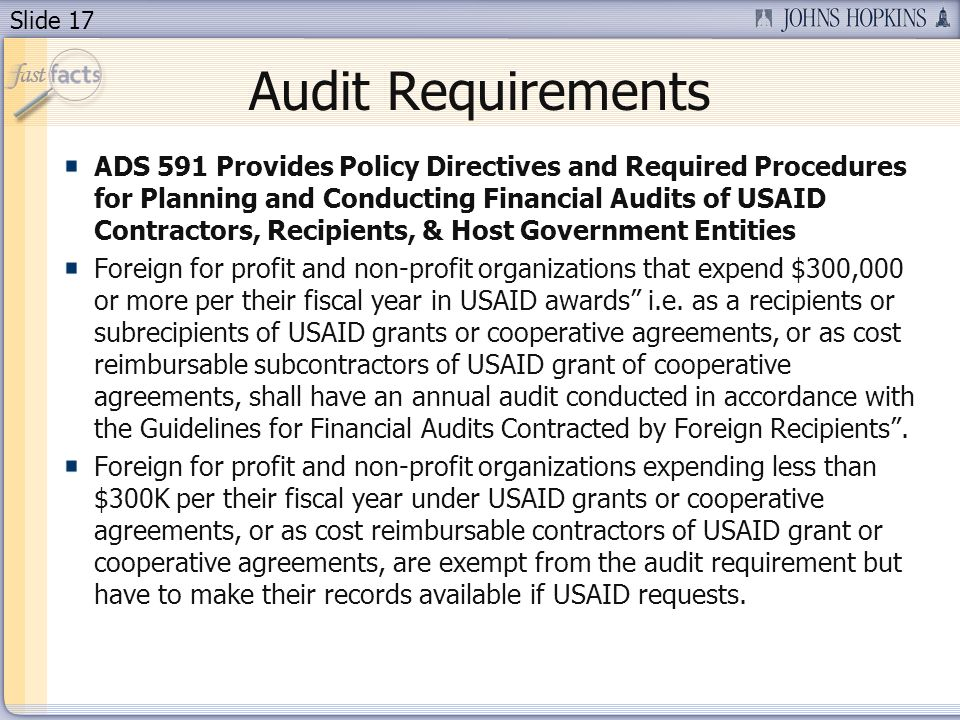 Slide 17 Audit Requirements ADS 591 Provides Policy Directives and Required Procedures for Planning and Conducting Financial Audits of USAID Contractors, Recipients, & Host Government Entities Foreign for profit and non-profit organizations that expend $300,000 or more per their fiscal year in USAID awards i.e.