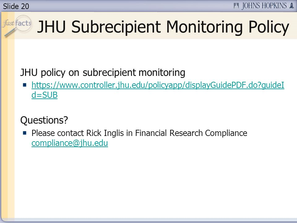 Slide 20 JHU Subrecipient Monitoring Policy JHU policy on subrecipient monitoring https://www.controller.jhu.edu/policyapp/displayGuidePDF.do?guideI d=SUB Questions.