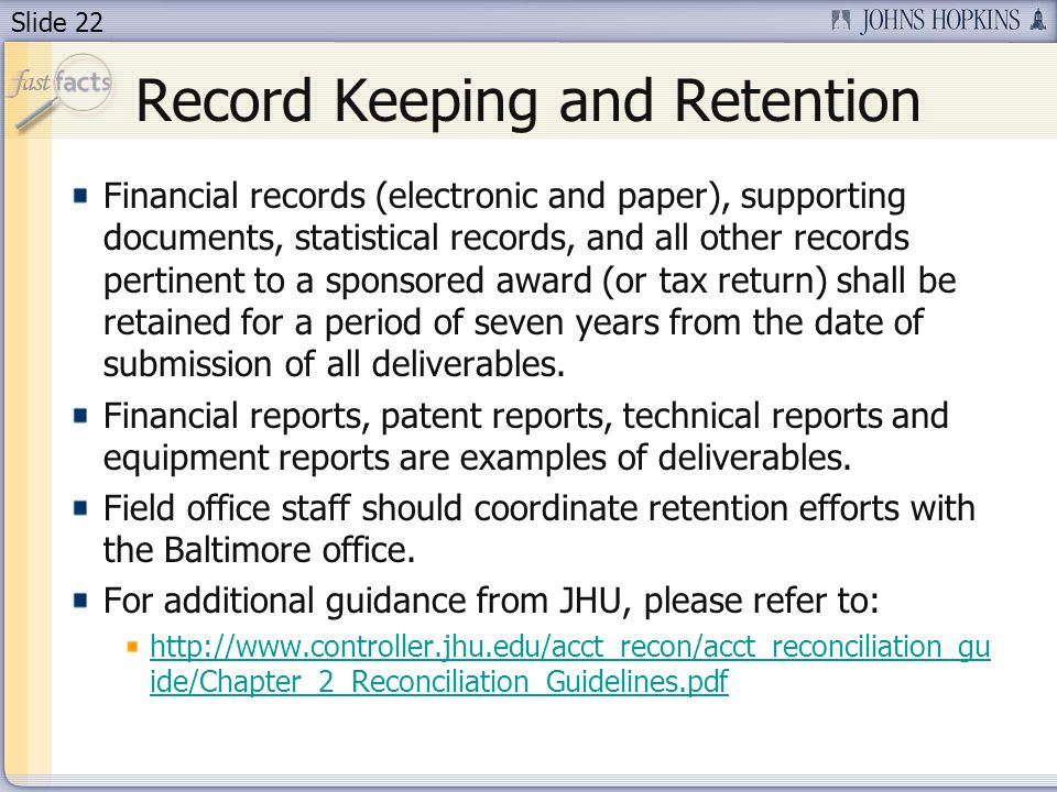 Slide 22 Record Keeping and Retention Financial records (electronic and paper), supporting documents, statistical records, and all other records pertinent to a sponsored award (or tax return) shall be retained for a period of seven years from the date of submission of all deliverables.