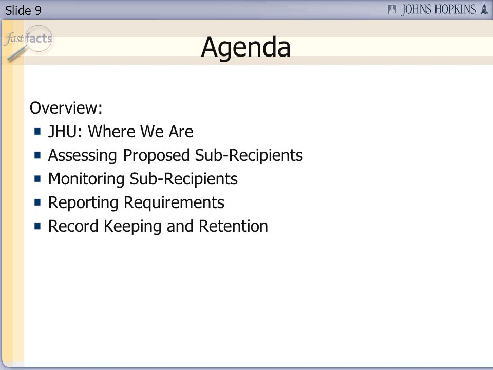 Slide 9 Agenda Overview: JHU: Where We Are Assessing Proposed Sub-Recipients Monitoring Sub-Recipients Reporting Requirements Record Keeping and Retention