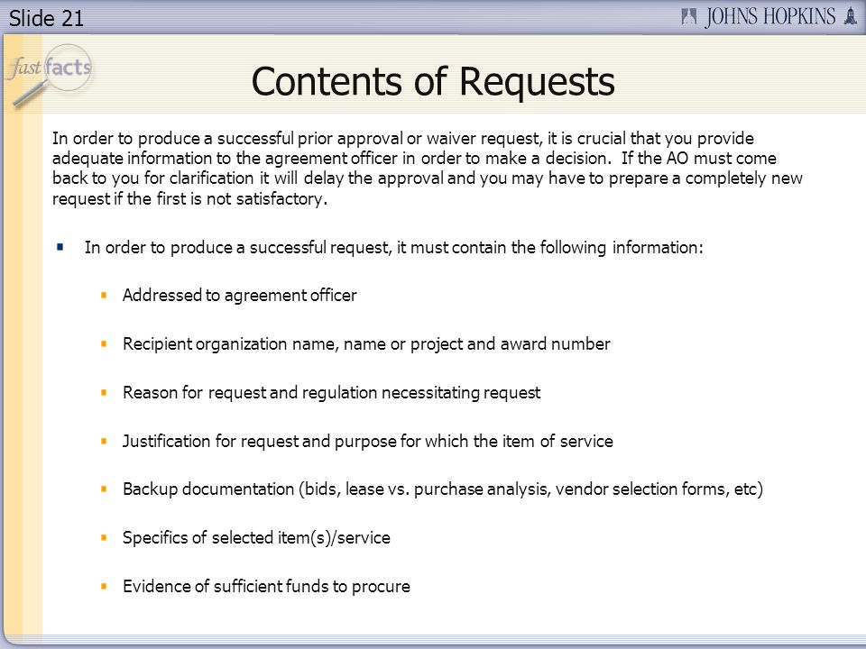 Slide 21 Contents of Requests In order to produce a successful prior approval or waiver request, it is crucial that you provide adequate information to the agreement officer in order to make a decision.