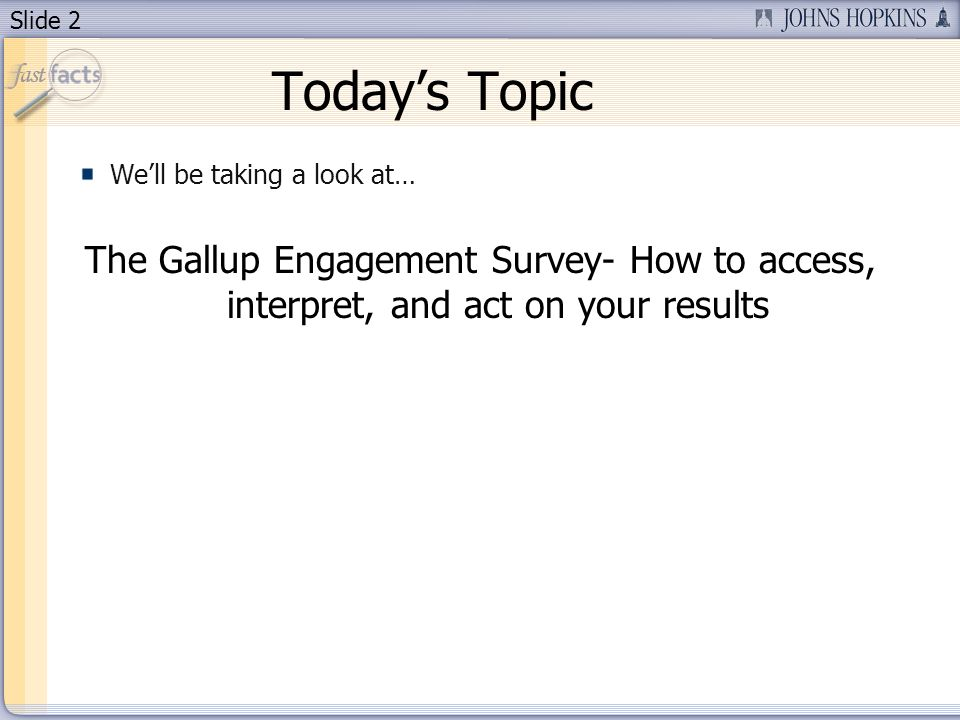 Slide 2 Todays Topic Well be taking a look at… The Gallup Engagement Survey- How to access, interpret, and act on your results