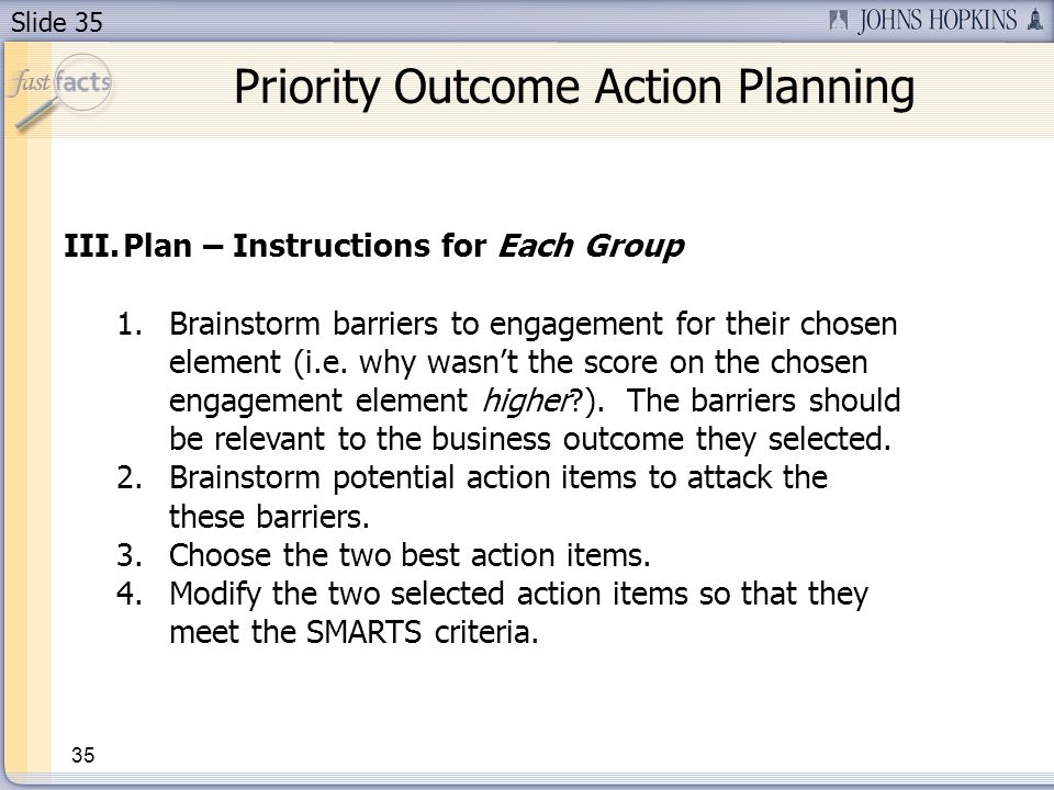 Slide 35 35 Priority Outcome Action Planning III.Plan – Instructions for Each Group 1.Brainstorm barriers to engagement for their chosen element (i.e.