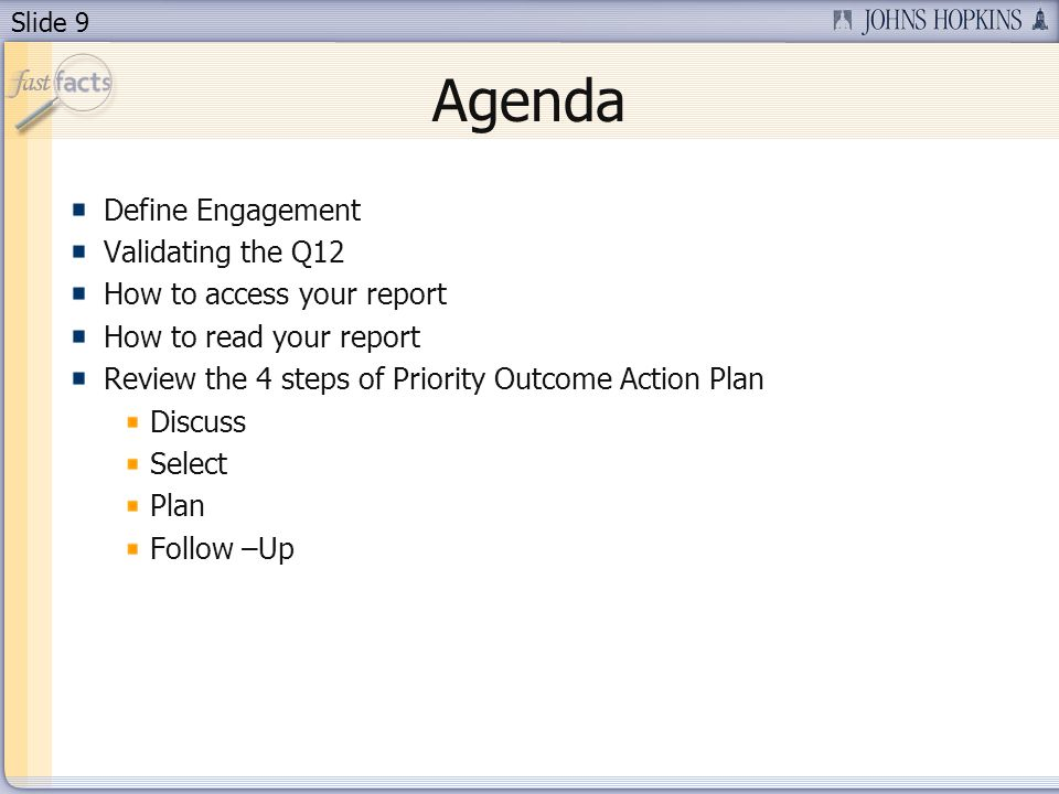 Slide 9 Agenda Define Engagement Validating the Q12 How to access your report How to read your report Review the 4 steps of Priority Outcome Action Pl