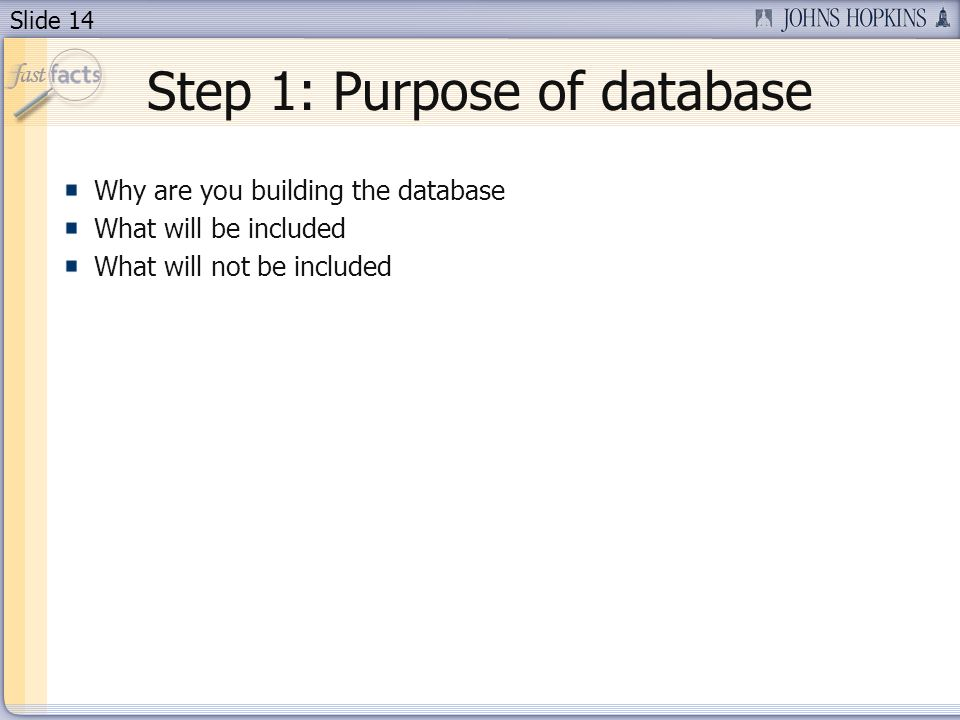 Slide 14 Step 1: Purpose of database Why are you building the database What will be included What will not be included