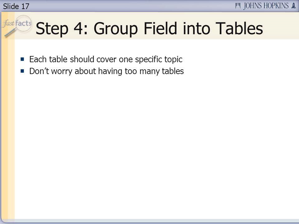 Slide 17 Step 4: Group Field into Tables Each table should cover one specific topic Dont worry about having too many tables