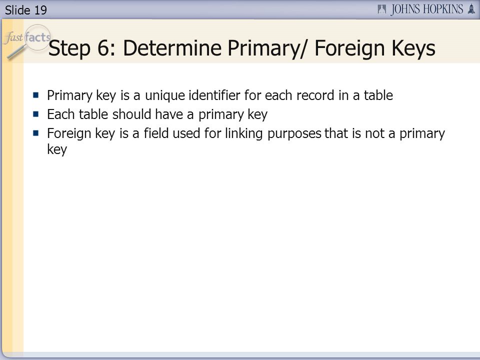Slide 19 Step 6: Determine Primary/ Foreign Keys Primary key is a unique identifier for each record in a table Each table should have a primary key Foreign key is a field used for linking purposes that is not a primary key