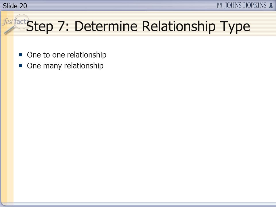 Slide 20 Step 7: Determine Relationship Type One to one relationship One many relationship