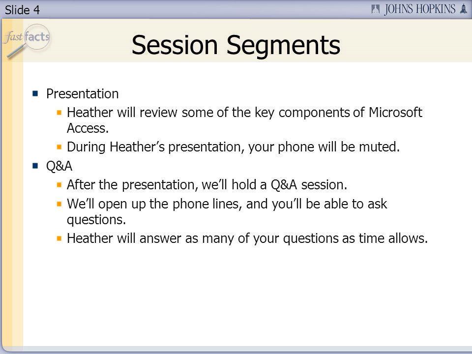 Slide 4 Session Segments Presentation Heather will review some of the key components of Microsoft Access.