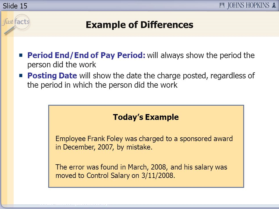 Slide 15 2007 Johns Hopkins University Example of Differences Period End/End of Pay Period: will always show the period the person did the work Posting Date will show the date the charge posted, regardless of the period in which the person did the work Todays Example Employee Frank Foley was charged to a sponsored award in December, 2007, by mistake.