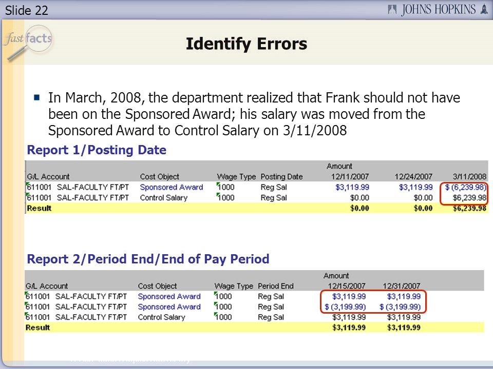 Slide 22 2007 Johns Hopkins University Identify Errors In March, 2008, the department realized that Frank should not have been on the Sponsored Award; his salary was moved from the Sponsored Award to Control Salary on 3/11/2008 Report 1/Posting Date Report 2/Period End/End of Pay Period