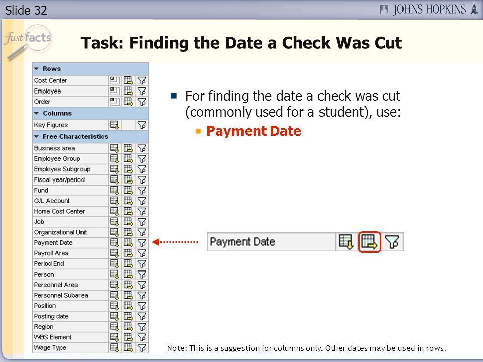 Slide 32 2007 Johns Hopkins University Task: Finding the Date a Check Was Cut For finding the date a check was cut (commonly used for a student), use: Payment Date Note: This is a suggestion for columns only.