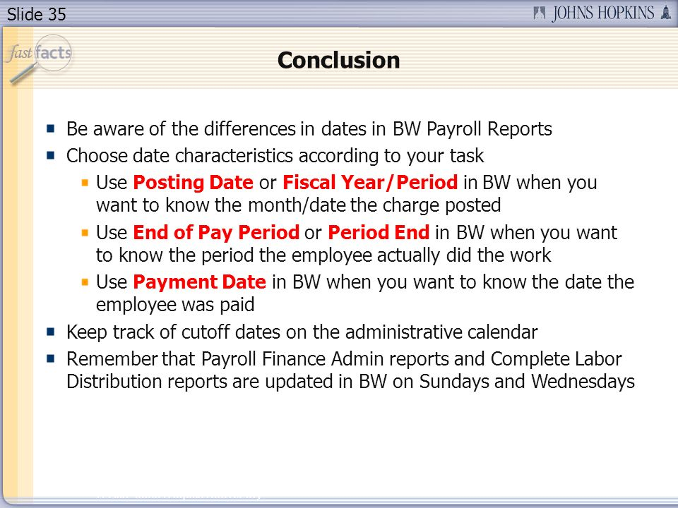 Slide 35 2007 Johns Hopkins University Conclusion Be aware of the differences in dates in BW Payroll Reports Choose date characteristics according to your task Use Posting Date or Fiscal Year/Period in BW when you want to know the month/date the charge posted Use End of Pay Period or Period End in BW when you want to know the period the employee actually did the work Use Payment Date in BW when you want to know the date the employee was paid Keep track of cutoff dates on the administrative calendar Remember that Payroll Finance Admin reports and Complete Labor Distribution reports are updated in BW on Sundays and Wednesdays
