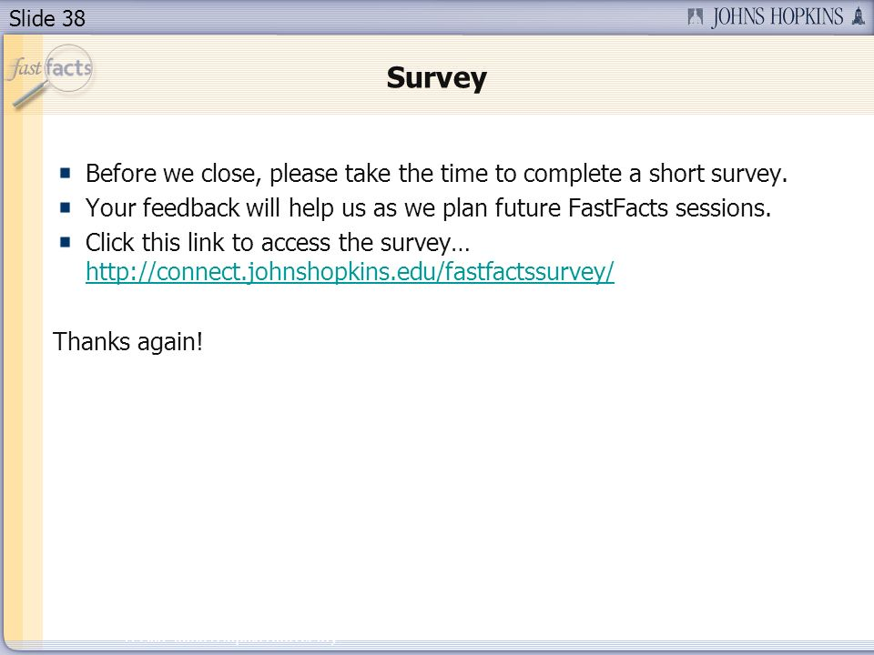 Slide 38 2007 Johns Hopkins University Survey Before we close, please take the time to complete a short survey.