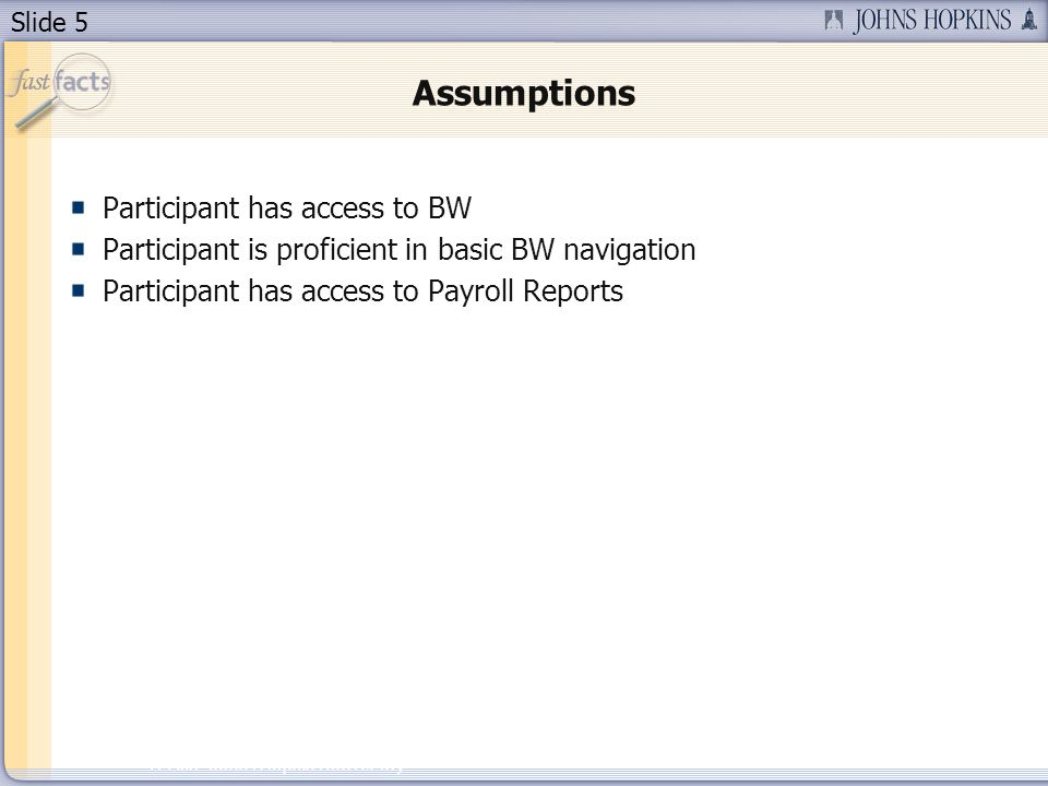 Slide 5 2007 Johns Hopkins University Assumptions Participant has access to BW Participant is proficient in basic BW navigation Participant has access to Payroll Reports