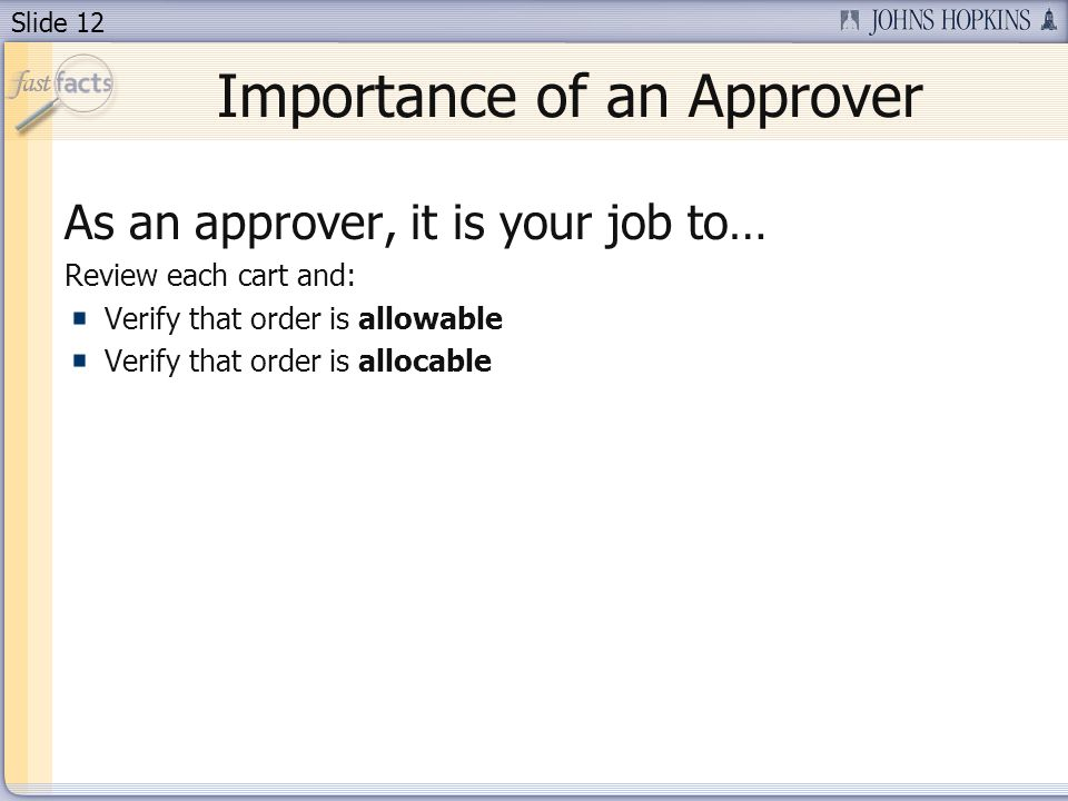Slide 12 Importance of an Approver As an approver, it is your job to… Review each cart and: Verify that order is allowable Verify that order is allocable