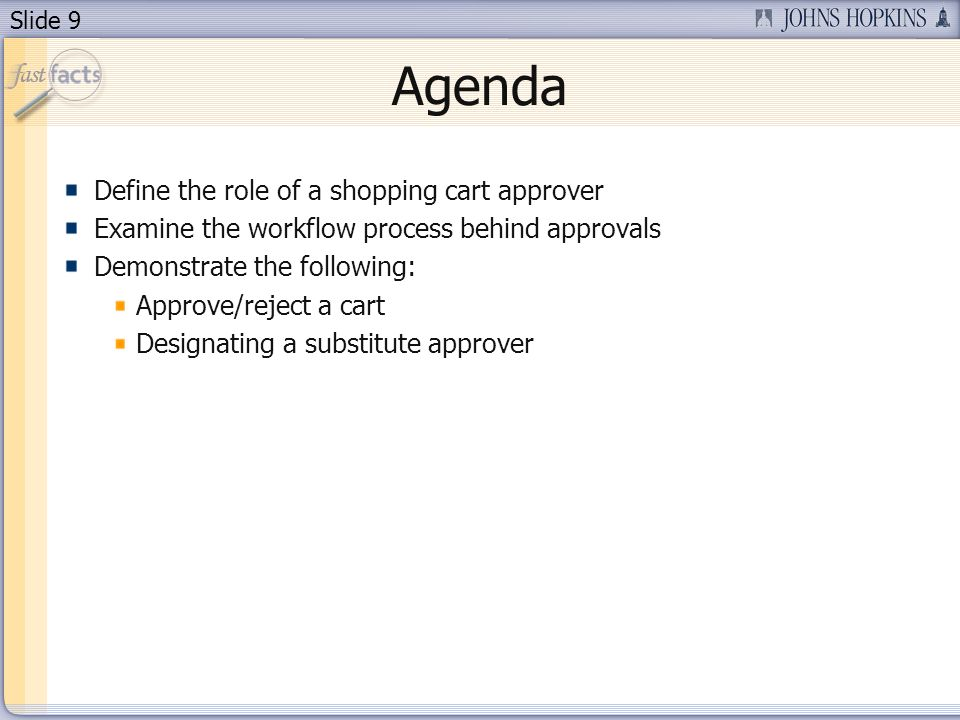 Slide 9 Agenda Define the role of a shopping cart approver Examine the workflow process behind approvals Demonstrate the following: Approve/reject a cart Designating a substitute approver