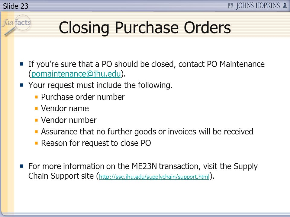 Slide 23 Closing Purchase Orders If youre sure that a PO should be closed, contact PO Maintenance (pomaintenance@jhu.edu).pomaintenance@jhu.edu Your r