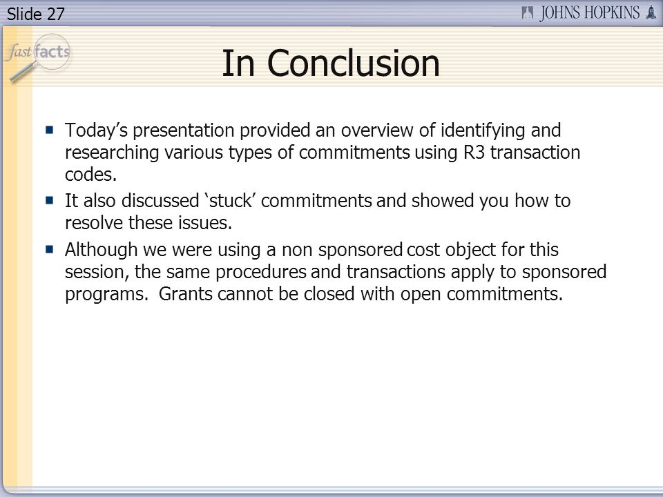 Slide 27 In Conclusion Todays presentation provided an overview of identifying and researching various types of commitments using R3 transaction codes.