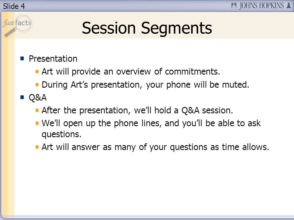 Slide 4 Session Segments Presentation Art will provide an overview of commitments. During Arts presentation, your phone will be muted. Q&A After the p