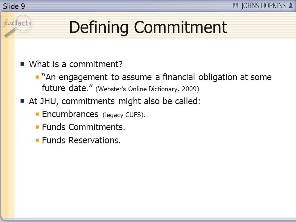Slide 9 Defining Commitment What is a commitment? An engagement to assume a financial obligation at some future date. (Websters Online Dictionary, 200