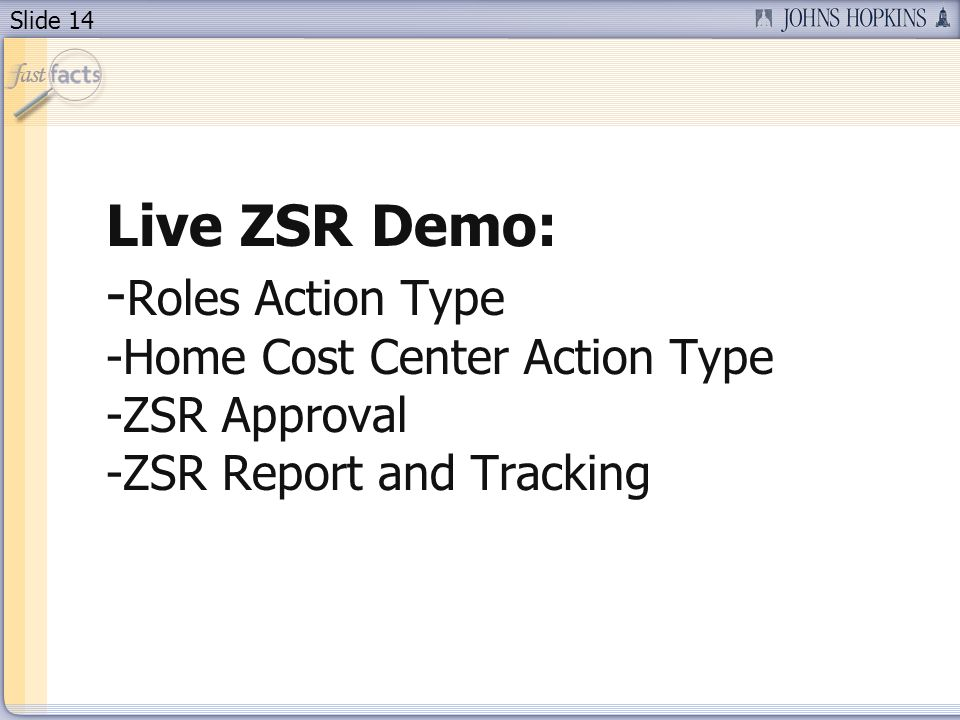 Slide 14 Live ZSR Demo: - Roles Action Type -Home Cost Center Action Type -ZSR Approval -ZSR Report and Tracking