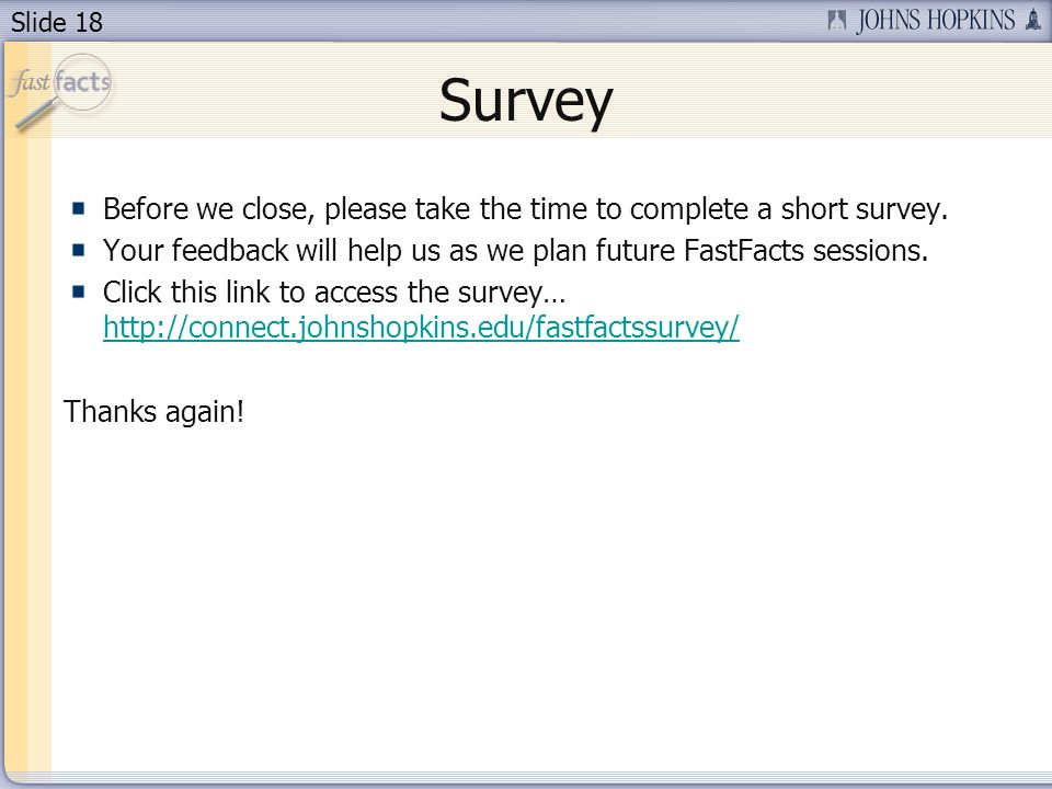 Slide 18 Survey Before we close, please take the time to complete a short survey. Your feedback will help us as we plan future FastFacts sessions. Cli