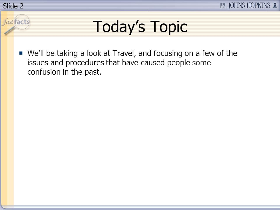 Slide 2 Todays Topic Well be taking a look at Travel, and focusing on a few of the issues and procedures that have caused people some confusion in the