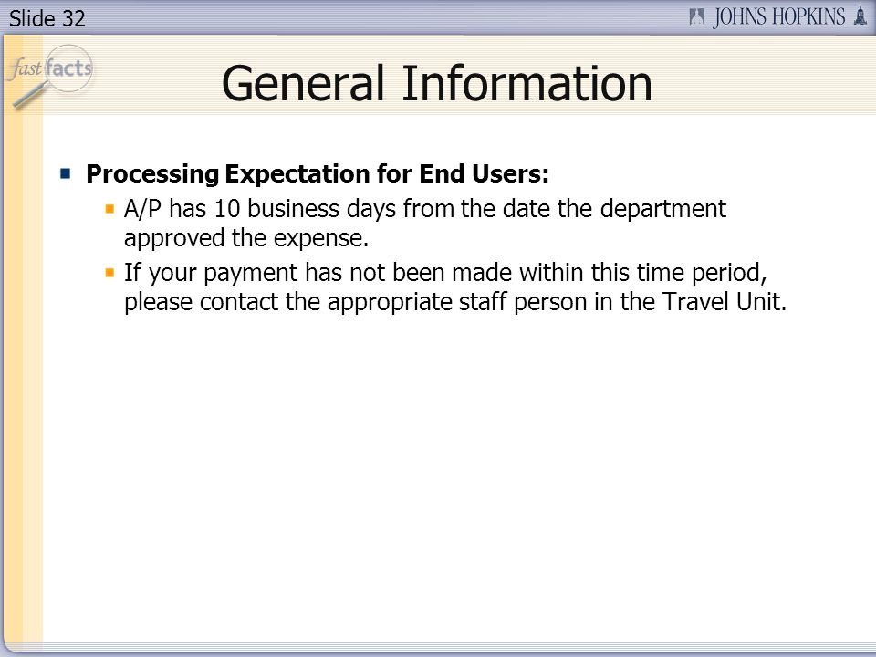 Slide 32 General Information Processing Expectation for End Users: A/P has 10 business days from the date the department approved the expense. If your