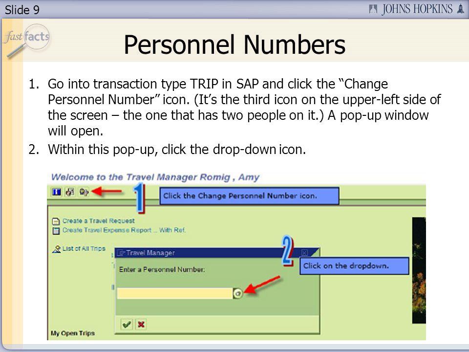 Slide 9 Personnel Numbers 1.Go into transaction type TRIP in SAP and click the Change Personnel Number icon. (Its the third icon on the upper-left sid