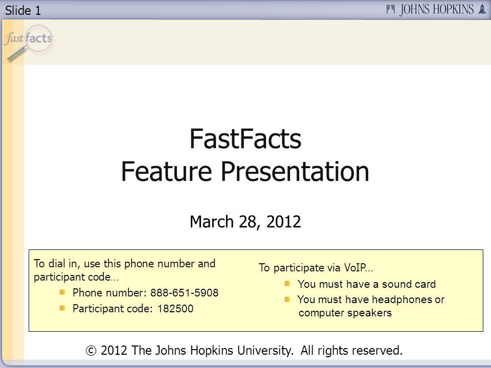 Slide 1 FastFacts Feature Presentation March 28, 2012 To dial in, use this phone number and participant code… Phone number: Participant code: To participate via VoIP… You must have a sound card You must have headphones or computer speakers © 2012 The Johns Hopkins University.