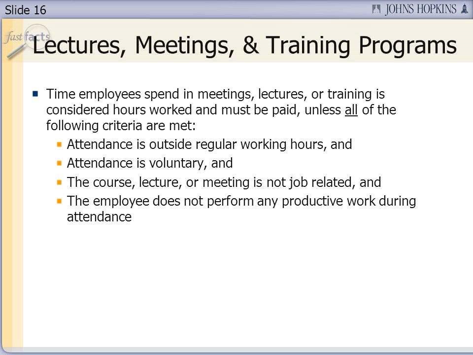 Slide 16 Lectures, Meetings, & Training Programs Time employees spend in meetings, lectures, or training is considered hours worked and must be paid, unless all of the following criteria are met: Attendance is outside regular working hours, and Attendance is voluntary, and The course, lecture, or meeting is not job related, and The employee does not perform any productive work during attendance