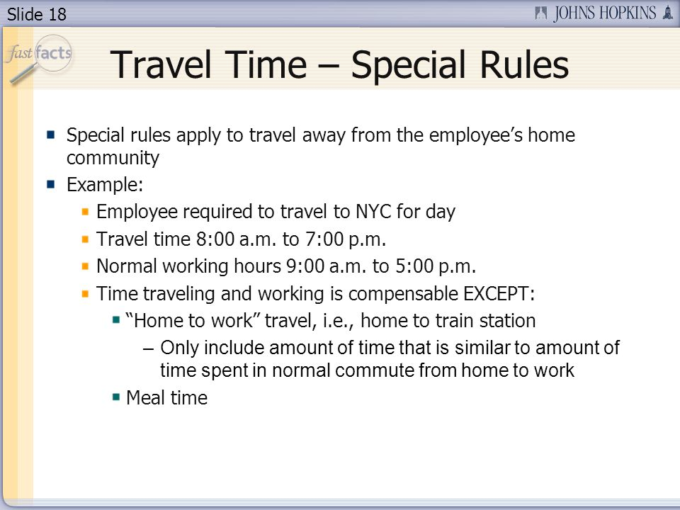 Slide 18 Travel Time – Special Rules Special rules apply to travel away from the employees home community Example: Employee required to travel to NYC for day Travel time 8:00 a.m.