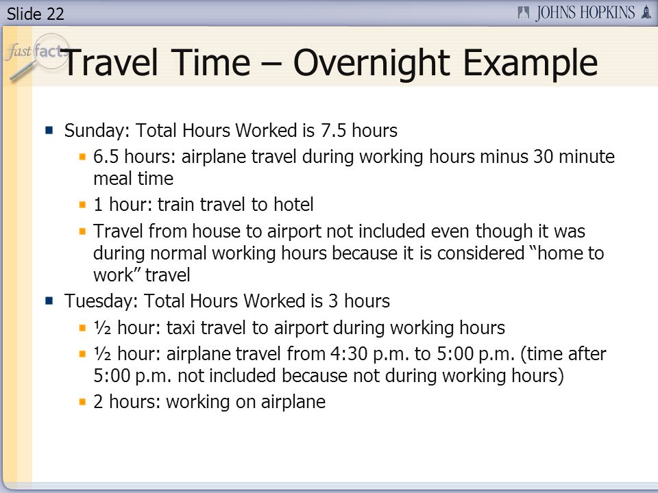 Slide 22 Travel Time – Overnight Example Sunday: Total Hours Worked is 7.5 hours 6.5 hours: airplane travel during working hours minus 30 minute meal time 1 hour: train travel to hotel Travel from house to airport not included even though it was during normal working hours because it is considered home to work travel Tuesday: Total Hours Worked is 3 hours ½ hour: taxi travel to airport during working hours ½ hour: airplane travel from 4:30 p.m.