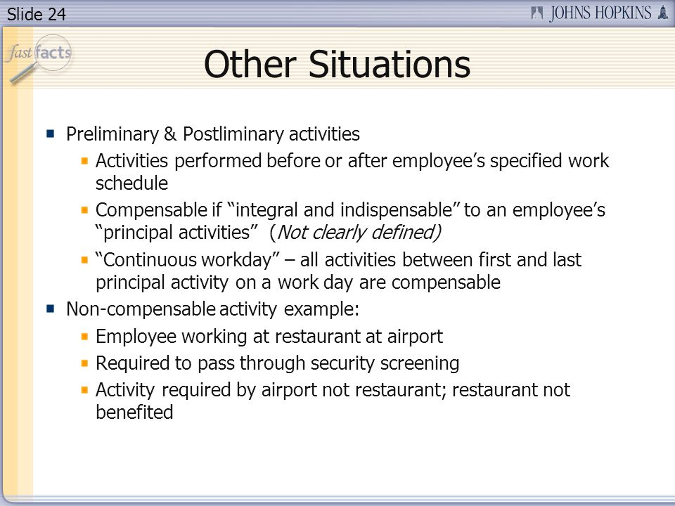 Slide 24 Other Situations Preliminary & Postliminary activities Activities performed before or after employees specified work schedule Compensable if integral and indispensable to an employees principal activities (Not clearly defined) Continuous workday – all activities between first and last principal activity on a work day are compensable Non-compensable activity example: Employee working at restaurant at airport Required to pass through security screening Activity required by airport not restaurant; restaurant not benefited