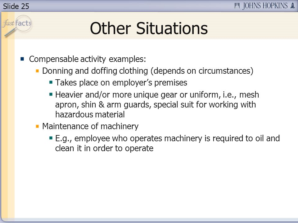 Slide 25 Other Situations Compensable activity examples: Donning and doffing clothing (depends on circumstances) Takes place on employers premises Heavier and/or more unique gear or uniform, i.e., mesh apron, shin & arm guards, special suit for working with hazardous material Maintenance of machinery E.g., employee who operates machinery is required to oil and clean it in order to operate