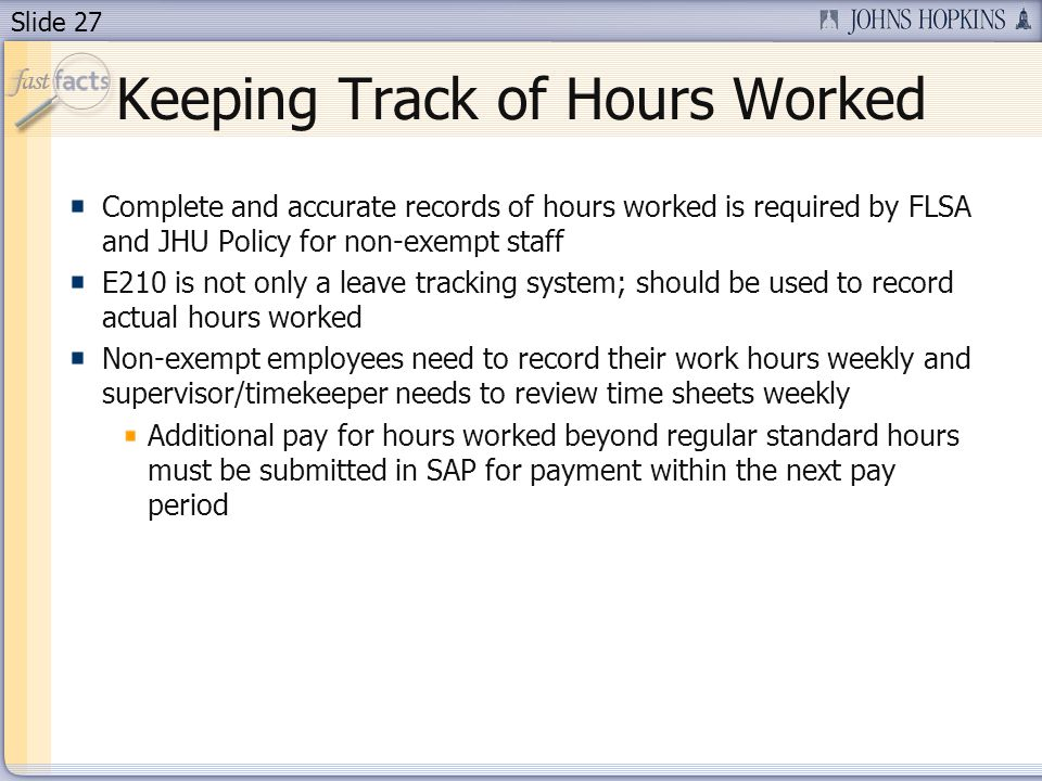 Slide 27 Keeping Track of Hours Worked Complete and accurate records of hours worked is required by FLSA and JHU Policy for non-exempt staff E210 is not only a leave tracking system; should be used to record actual hours worked Non-exempt employees need to record their work hours weekly and supervisor/timekeeper needs to review time sheets weekly Additional pay for hours worked beyond regular standard hours must be submitted in SAP for payment within the next pay period