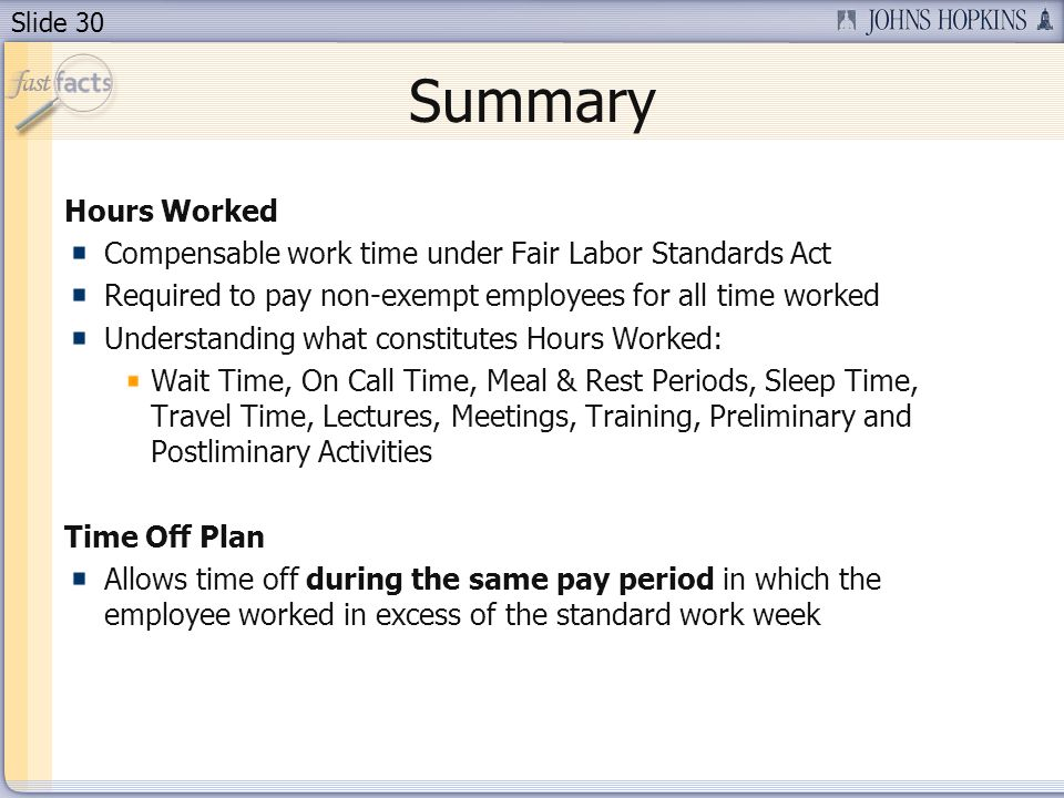 Slide 30 Summary Hours Worked Compensable work time under Fair Labor Standards Act Required to pay non-exempt employees for all time worked Understanding what constitutes Hours Worked: Wait Time, On Call Time, Meal & Rest Periods, Sleep Time, Travel Time, Lectures, Meetings, Training, Preliminary and Postliminary Activities Time Off Plan Allows time off during the same pay period in which the employee worked in excess of the standard work week