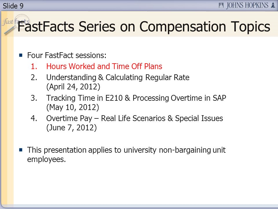 Slide 9 FastFacts Series on Compensation Topics Four FastFact sessions: 1.Hours Worked and Time Off Plans 2.Understanding & Calculating Regular Rate (April 24, 2012) 3.Tracking Time in E210 & Processing Overtime in SAP (May 10, 2012) 4.Overtime Pay – Real Life Scenarios & Special Issues (June 7, 2012) This presentation applies to university non-bargaining unit employees.