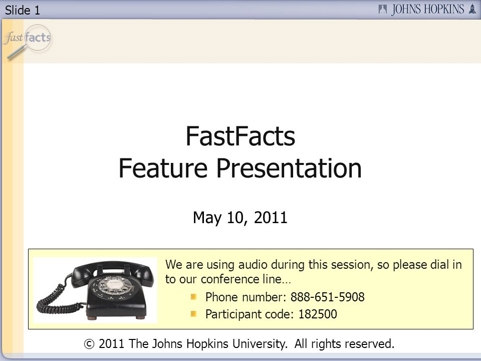 Slide 1 FastFacts Feature Presentation May 10, 2011 We are using audio during this session, so please dial in to our conference line… Phone number: 888-651-5908 Participant code: 182500 © 2011 The Johns Hopkins University.