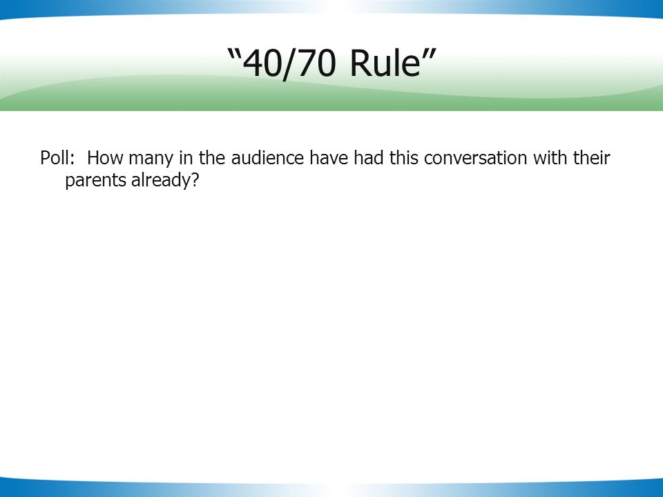 Slide 13 40/70 Rule Poll: How many in the audience have had this conversation with their parents already