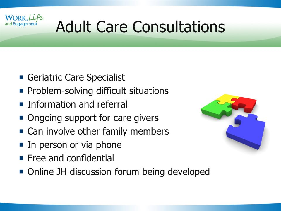 Slide 18 Adult Care Consultations Geriatric Care Specialist Problem-solving difficult situations Information and referral Ongoing support for care givers Can involve other family members In person or via phone Free and confidential Online JH discussion forum being developed
