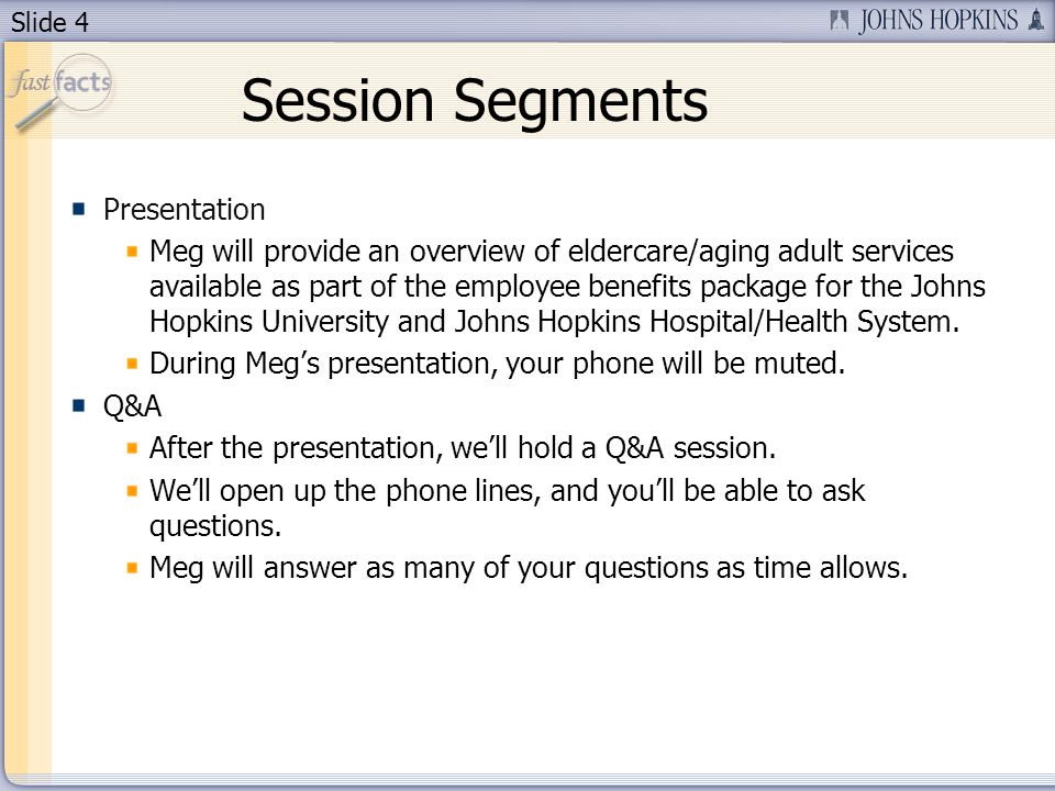Slide 4 Session Segments Presentation Meg will provide an overview of eldercare/aging adult services available as part of the employee benefits package for the Johns Hopkins University and Johns Hopkins Hospital/Health System.