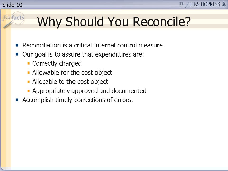 Slide 10 Why Should You Reconcile? Reconciliation is a critical internal control measure. Our goal is to assure that expenditures are: Correctly charg