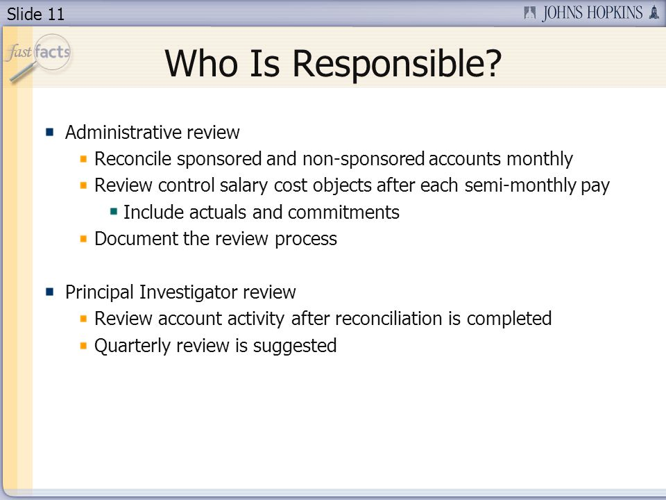 Slide 11 Who Is Responsible? Administrative review Reconcile sponsored and non-sponsored accounts monthly Review control salary cost objects after eac